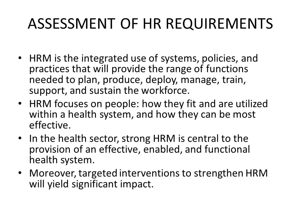 ASSESSMENT OF HR REQUIREMENTS HRM is the integrated use of systems, policies, and practices that will provide the range of functions needed to plan, p