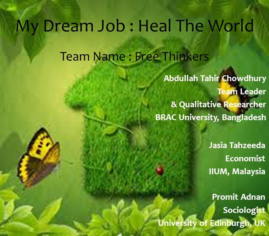 My Dream Job : Heal The World Team Name : Free Thinkers Abdullah Tahir Chowdhury Team Leader & Qualitative Researcher BRAC University, Bangladesh Jasia Tahzeeda Economist IIUM, Malaysia Promit Adnan Sociologist University of Edinburgh, UK