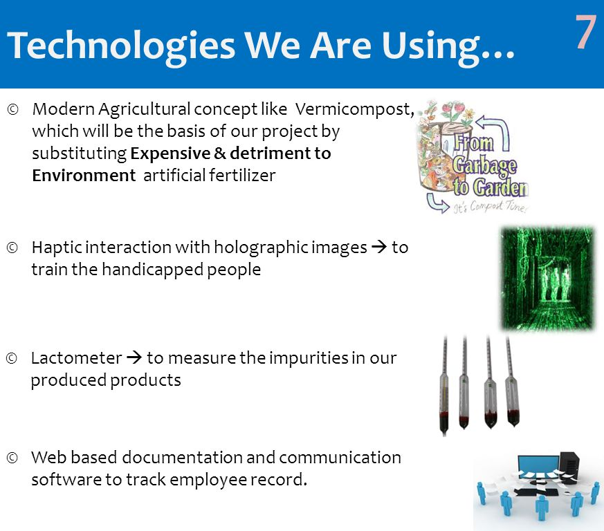 Technologies We Are Using… ©Modern Agricultural concept like Vermicompost, which will be the basis of our project by substituting Expensive & detriment to Environment artificial fertilizer 7 ©Haptic interaction with holographic images  to train the handicapped people ©Lactometer  to measure the impurities in our produced products ©Web based documentation and communication software to track employee record.