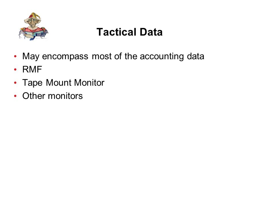 Tactical Data May encompass most of the accounting data RMF Tape Mount Monitor Other monitors