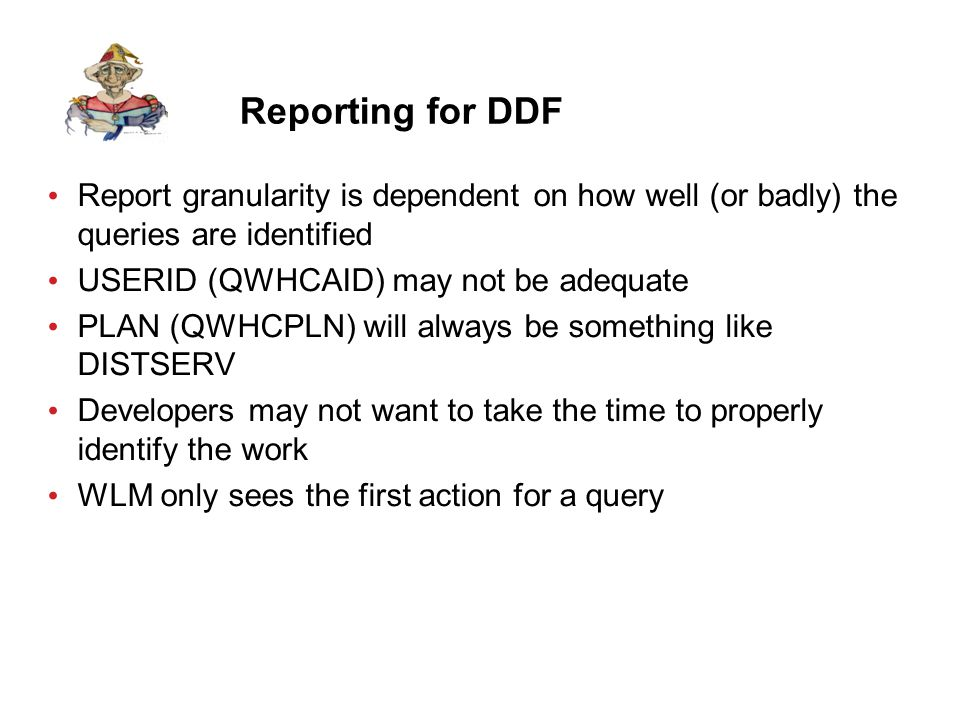 Reporting for DDF Report granularity is dependent on how well (or badly) the queries are identified USERID (QWHCAID) may not be adequate PLAN (QWHCPLN) will always be something like DISTSERV Developers may not want to take the time to properly identify the work WLM only sees the first action for a query