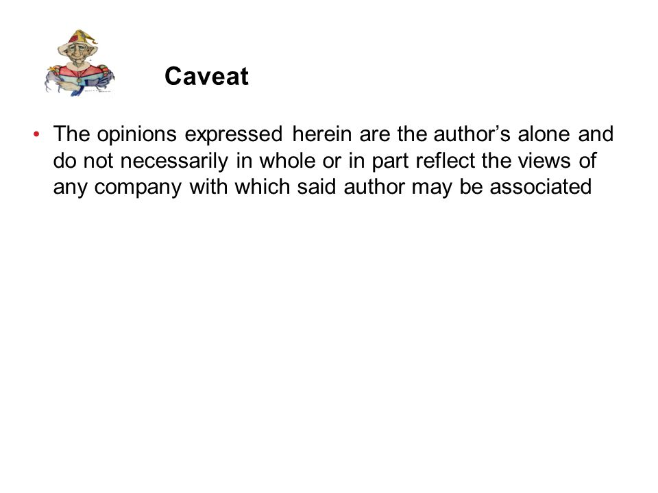 Caveat The opinions expressed herein are the author's alone and do not necessarily in whole or in part reflect the views of any company with which said author may be associated