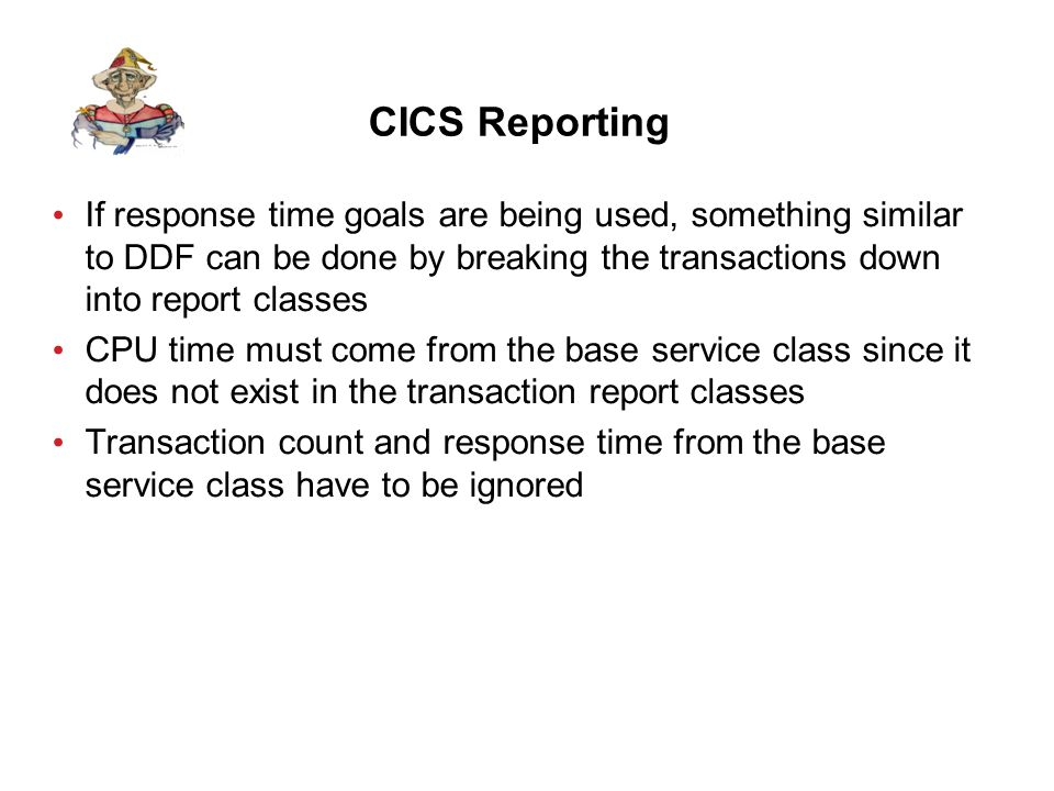 CICS Reporting If response time goals are being used, something similar to DDF can be done by breaking the transactions down into report classes CPU time must come from the base service class since it does not exist in the transaction report classes Transaction count and response time from the base service class have to be ignored