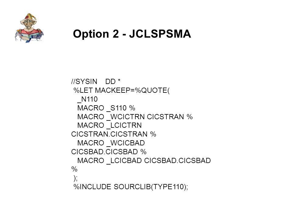 Option 2 - JCLSPSMA //SYSIN DD * %LET MACKEEP=%QUOTE( _N110 MACRO _S110 % MACRO _WCICTRN CICSTRAN % MACRO _LCICTRN CICSTRAN.CICSTRAN % MACRO _WCICBAD CICSBAD.CICSBAD % MACRO _LCICBAD CICSBAD.CICSBAD % ); %INCLUDE SOURCLIB(TYPE110);
