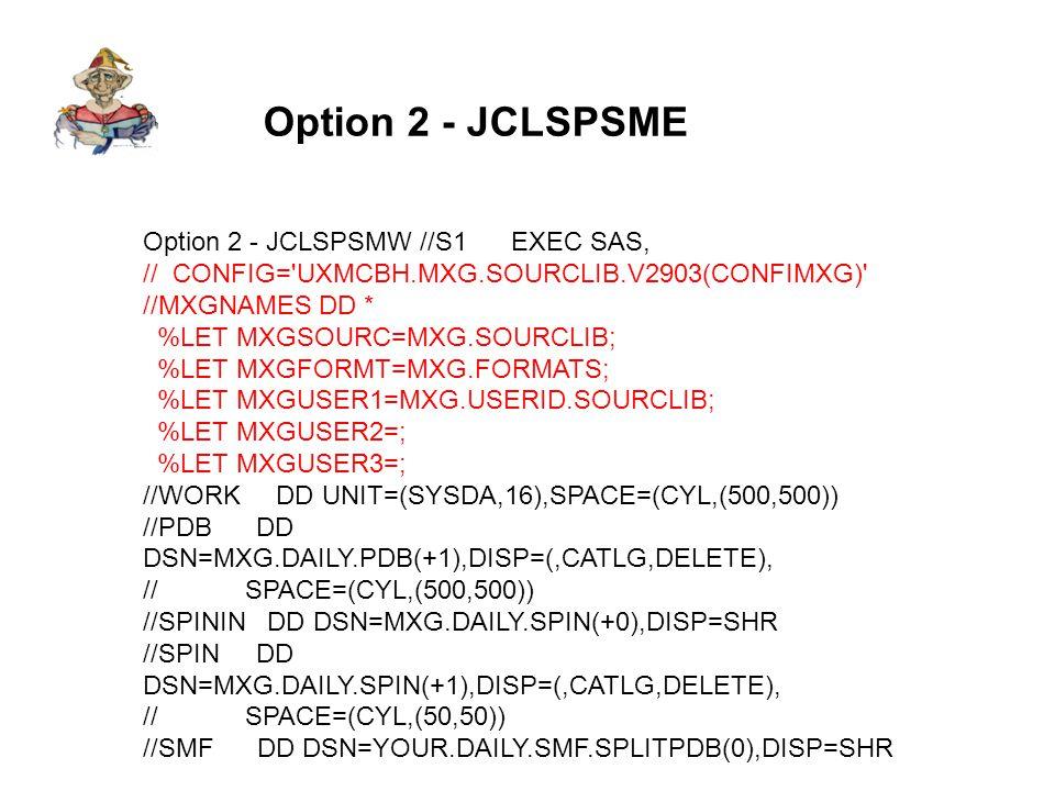 Option 2 - JCLSPSME Option 2 - JCLSPSMW //S1 EXEC SAS, // CONFIG= UXMCBH.MXG.SOURCLIB.V2903(CONFIMXG) //MXGNAMES DD * %LET MXGSOURC=MXG.SOURCLIB; %LET MXGFORMT=MXG.FORMATS; %LET MXGUSER1=MXG.USERID.SOURCLIB; %LET MXGUSER2=; %LET MXGUSER3=; //WORK DD UNIT=(SYSDA,16),SPACE=(CYL,(500,500)) //PDB DD DSN=MXG.DAILY.PDB(+1),DISP=(,CATLG,DELETE), // SPACE=(CYL,(500,500)) //SPININ DD DSN=MXG.DAILY.SPIN(+0),DISP=SHR //SPIN DD DSN=MXG.DAILY.SPIN(+1),DISP=(,CATLG,DELETE), // SPACE=(CYL,(50,50)) //SMF DD DSN=YOUR.DAILY.SMF.SPLITPDB(0),DISP=SHR