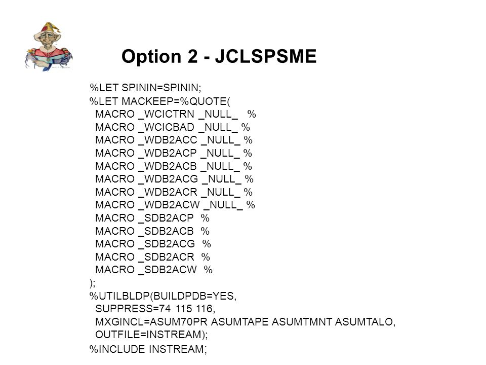 Option 2 - JCLSPSME %LET SPININ=SPININ; %LET MACKEEP=%QUOTE( MACRO _WCICTRN _NULL_ % MACRO _WCICBAD _NULL_ % MACRO _WDB2ACC _NULL_ % MACRO _WDB2ACP _NULL_ % MACRO _WDB2ACB _NULL_ % MACRO _WDB2ACG _NULL_ % MACRO _WDB2ACR _NULL_ % MACRO _WDB2ACW _NULL_ % MACRO _SDB2ACP % MACRO _SDB2ACB % MACRO _SDB2ACG % MACRO _SDB2ACR % MACRO _SDB2ACW % ); %UTILBLDP(BUILDPDB=YES, SUPPRESS=74 115 116, MXGINCL=ASUM70PR ASUMTAPE ASUMTMNT ASUMTALO, OUTFILE=INSTREAM); %INCLUDE INSTREAM ;