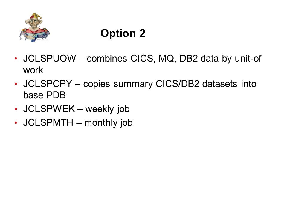 Option 2 JCLSPUOW – combines CICS, MQ, DB2 data by unit-of work JCLSPCPY – copies summary CICS/DB2 datasets into base PDB JCLSPWEK – weekly job JCLSPMTH – monthly job