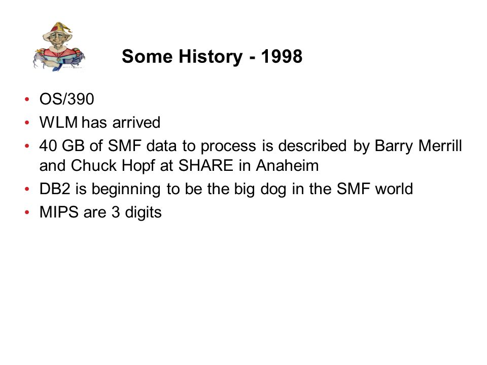 Some History - 1998 OS/390 WLM has arrived 40 GB of SMF data to process is described by Barry Merrill and Chuck Hopf at SHARE in Anaheim DB2 is beginning to be the big dog in the SMF world MIPS are 3 digits