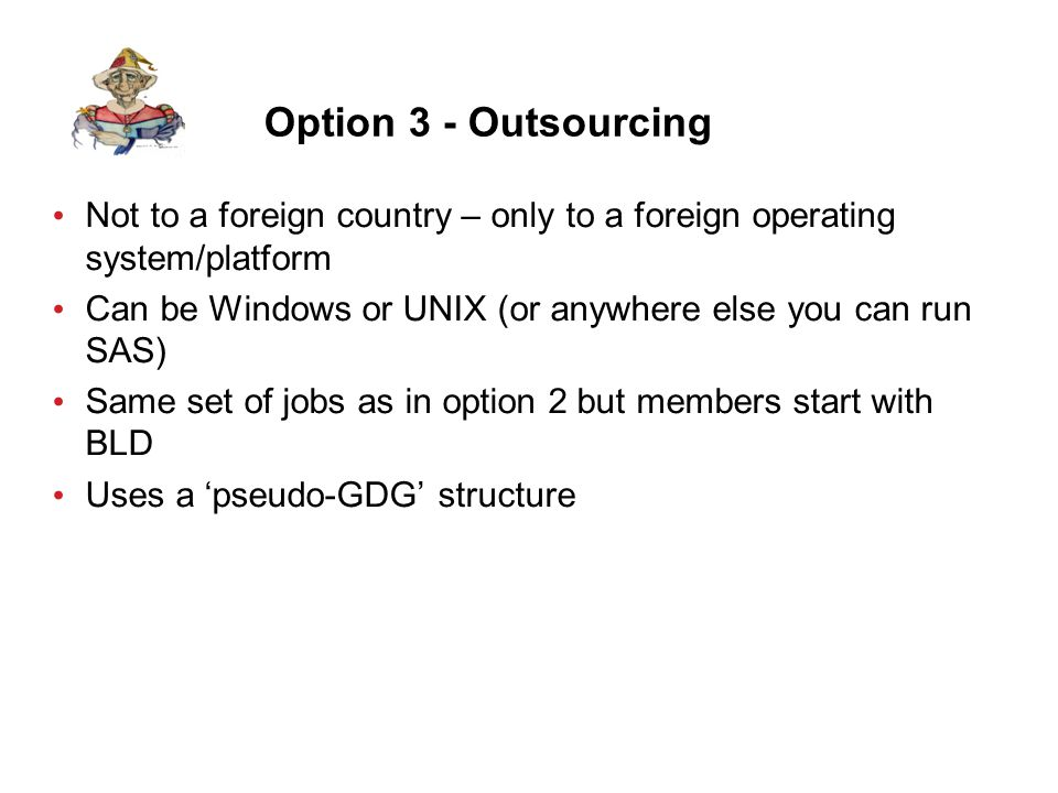 Option 3 - Outsourcing Not to a foreign country – only to a foreign operating system/platform Can be Windows or UNIX (or anywhere else you can run SAS) Same set of jobs as in option 2 but members start with BLD Uses a 'pseudo-GDG' structure