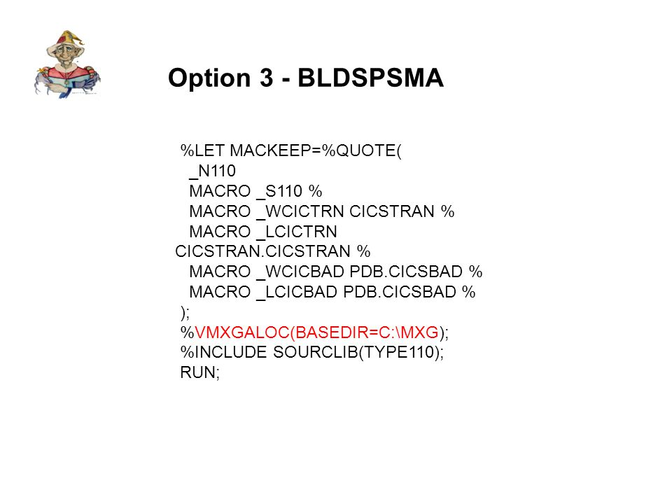 Option 3 - BLDSPSMA %LET MACKEEP=%QUOTE( _N110 MACRO _S110 % MACRO _WCICTRN CICSTRAN % MACRO _LCICTRN CICSTRAN.CICSTRAN % MACRO _WCICBAD PDB.CICSBAD % MACRO _LCICBAD PDB.CICSBAD % ); %VMXGALOC(BASEDIR=C:\MXG); %INCLUDE SOURCLIB(TYPE110); RUN;