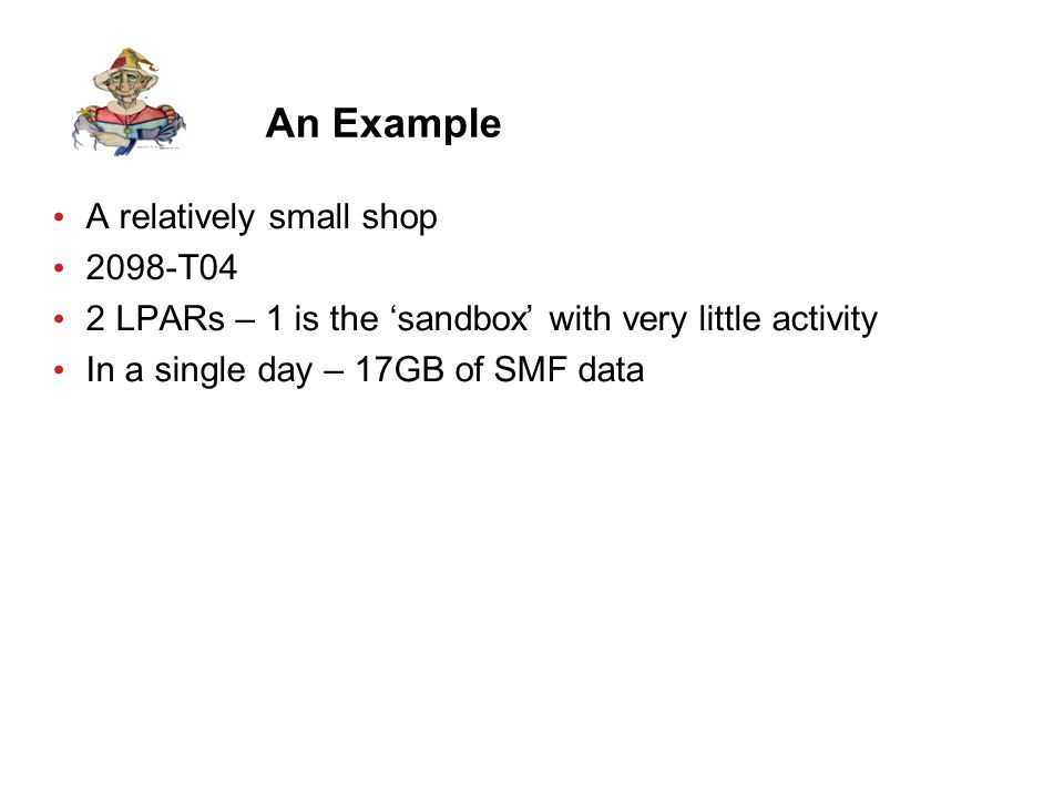 An Example A relatively small shop 2098-T04 2 LPARs – 1 is the 'sandbox' with very little activity In a single day – 17GB of SMF data