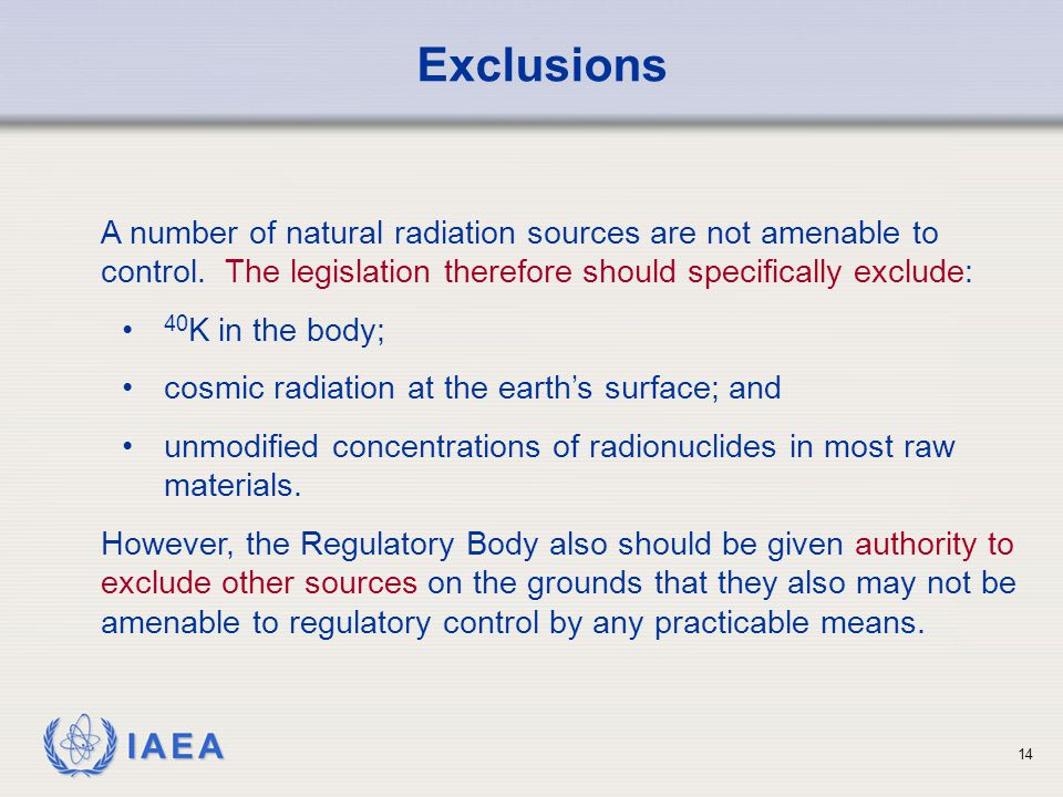 IAEA 14 Exclusions A number of natural radiation sources are not amenable to control. The legislation therefore should specifically exclude: 40 K in t