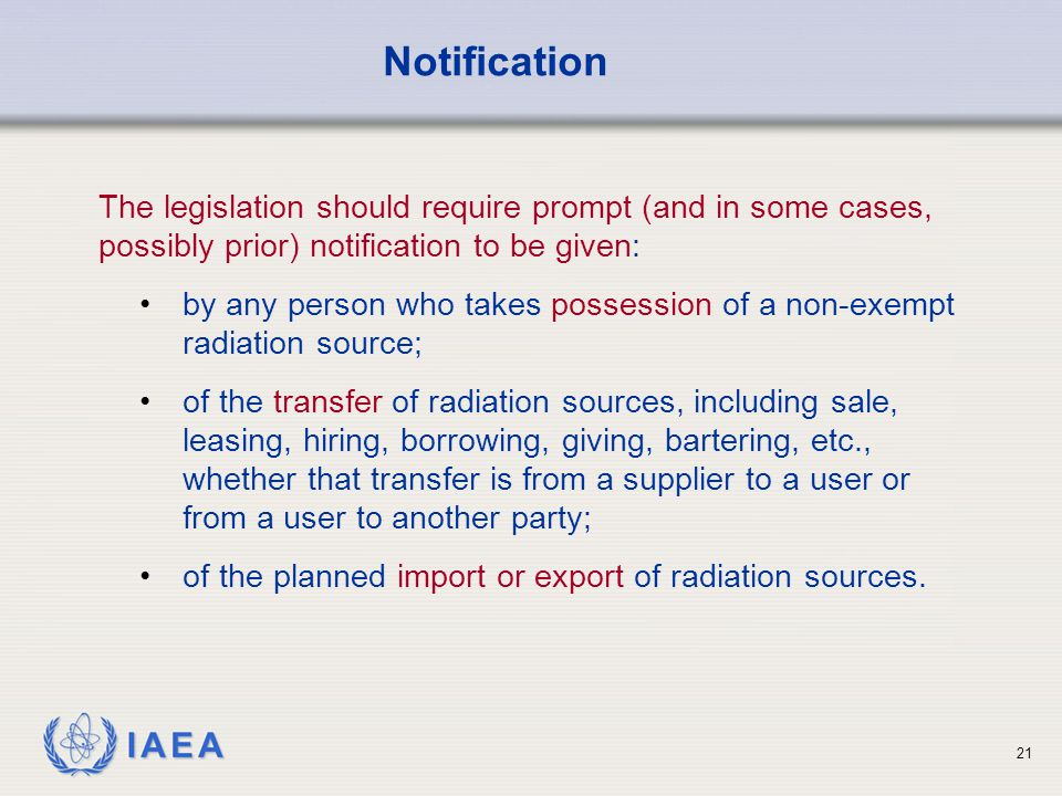 IAEA 21 Notification The legislation should require prompt (and in some cases, possibly prior) notification to be given: by any person who takes posse