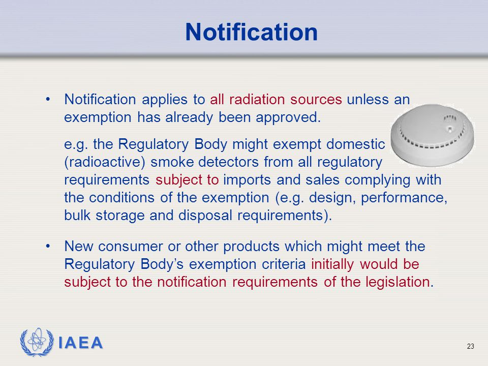 IAEA 23 Notification Notification applies to all radiation sources unless an exemption has already been approved. e.g. the Regulatory Body might exemp