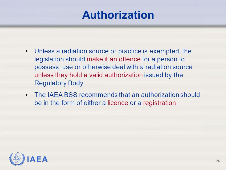 IAEA 24 Authorization Unless a radiation source or practice is exempted, the legislation should make it an offence for a person to possess, use or oth