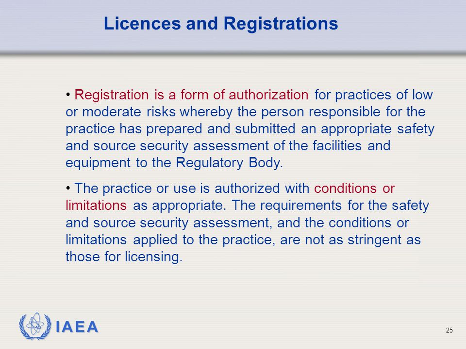 IAEA 25 Licences and Registrations Registration is a form of authorization for practices of low or moderate risks whereby the person responsible for t