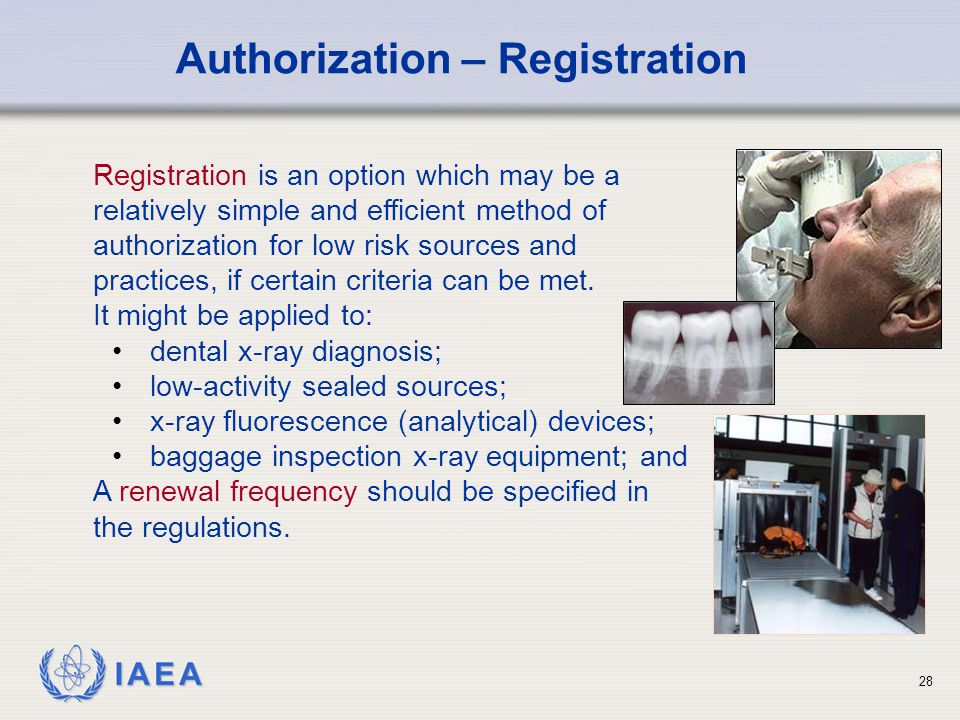 IAEA 28 Authorization – Registration Registration is an option which may be a relatively simple and efficient method of authorization for low risk sou