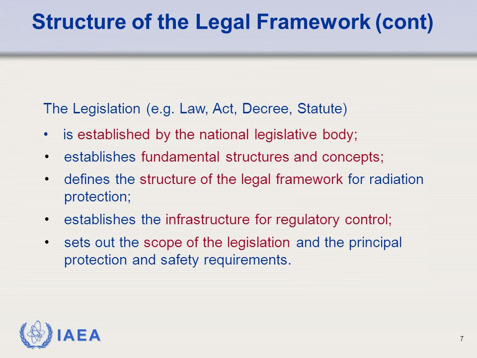 IAEA 7 establishes fundamental structures and concepts; defines the structure of the legal framework for radiation protection; establishes the infrast