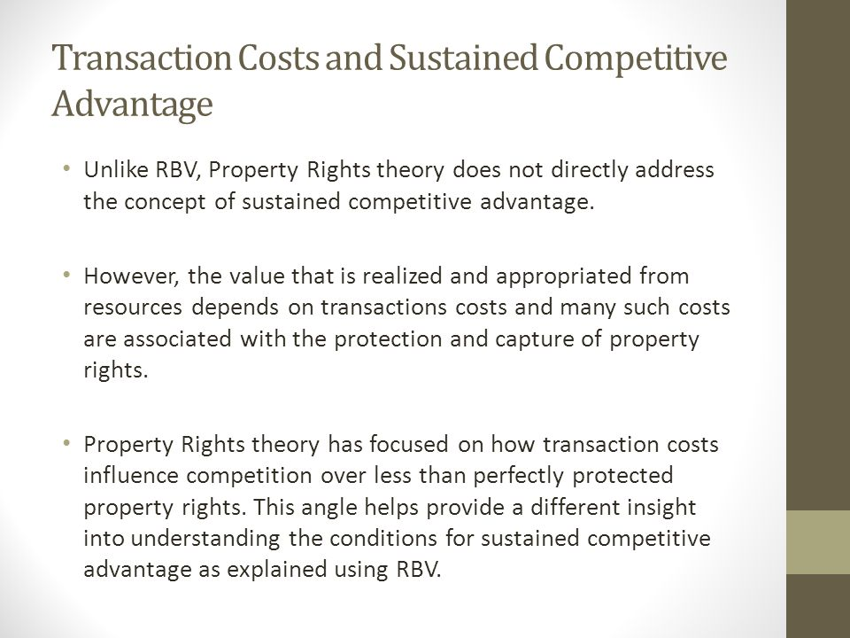 Transaction Costs and Sustained Competitive Advantage Unlike RBV, Property Rights theory does not directly address the concept of sustained competitive advantage.