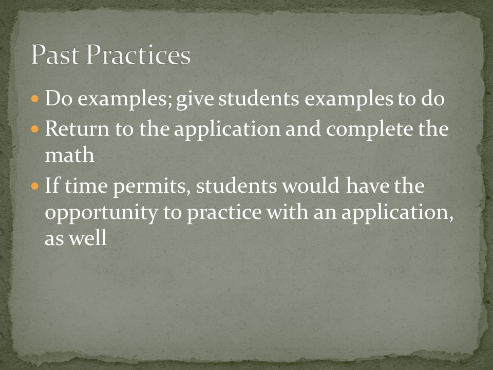 Do examples; give students examples to do Return to the application and complete the math If time permits, students would have the opportunity to practice with an application, as well
