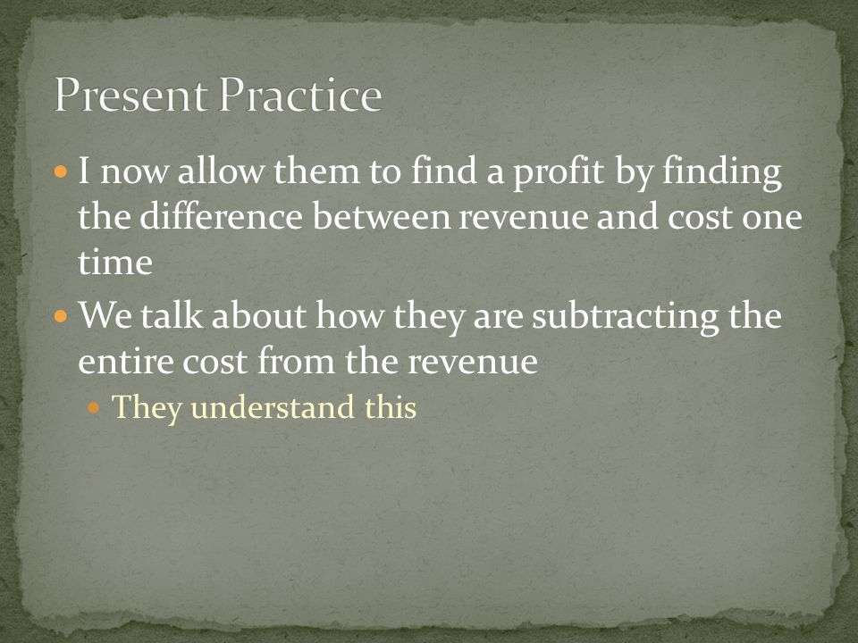I now allow them to find a profit by finding the difference between revenue and cost one time We talk about how they are subtracting the entire cost from the revenue They understand this