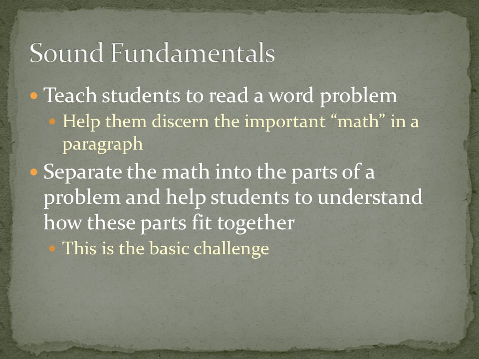 Teach students to read a word problem Help them discern the important math in a paragraph Separate the math into the parts of a problem and help students to understand how these parts fit together This is the basic challenge