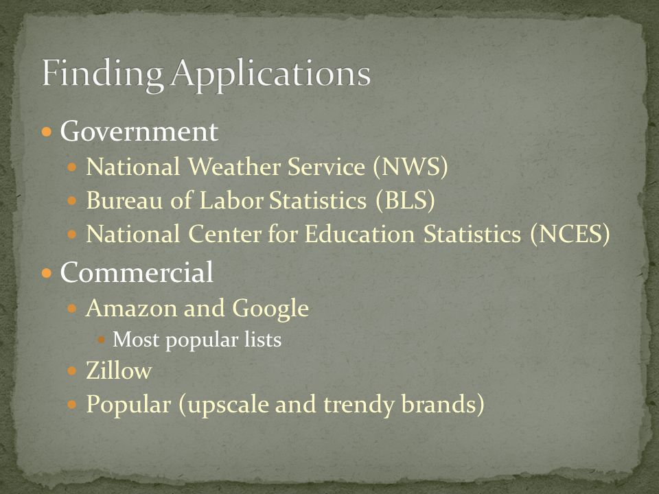 Government National Weather Service (NWS) Bureau of Labor Statistics (BLS) National Center for Education Statistics (NCES) Commercial Amazon and Google Most popular lists Zillow Popular (upscale and trendy brands)
