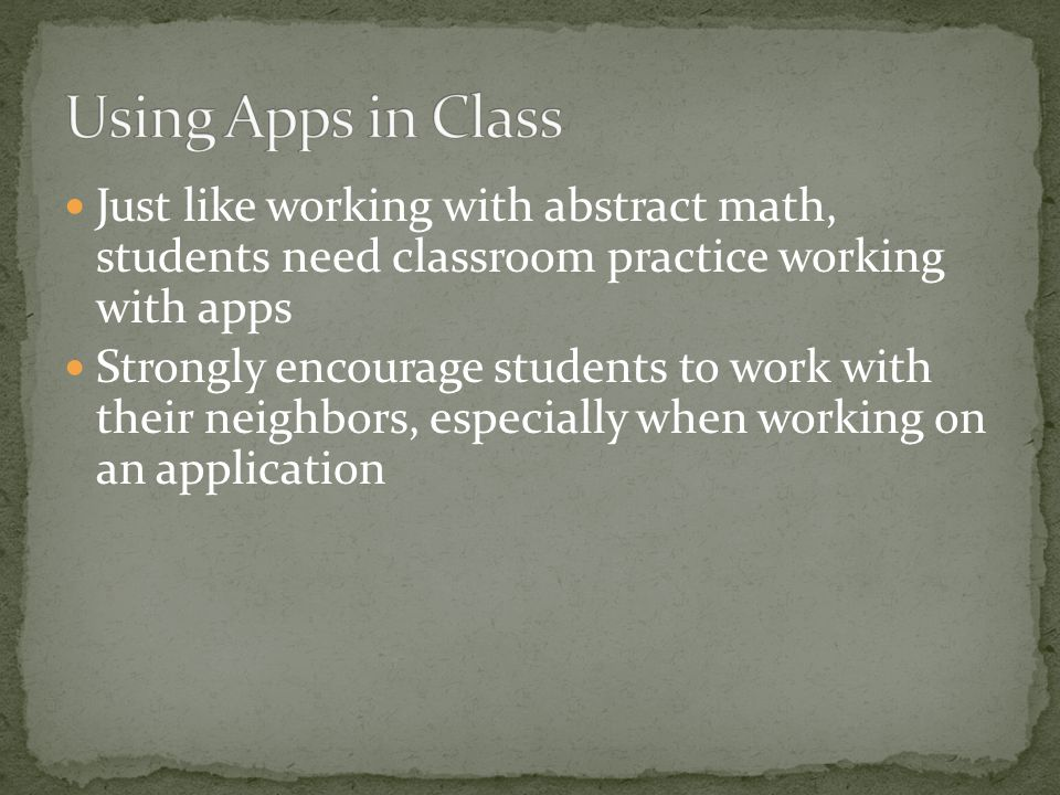 Just like working with abstract math, students need classroom practice working with apps Strongly encourage students to work with their neighbors, especially when working on an application