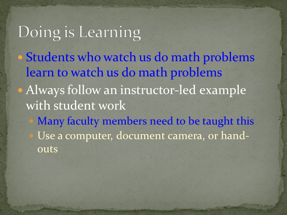 Students who watch us do math problems learn to watch us do math problems Always follow an instructor-led example with student work Many faculty members need to be taught this Use a computer, document camera, or hand- outs