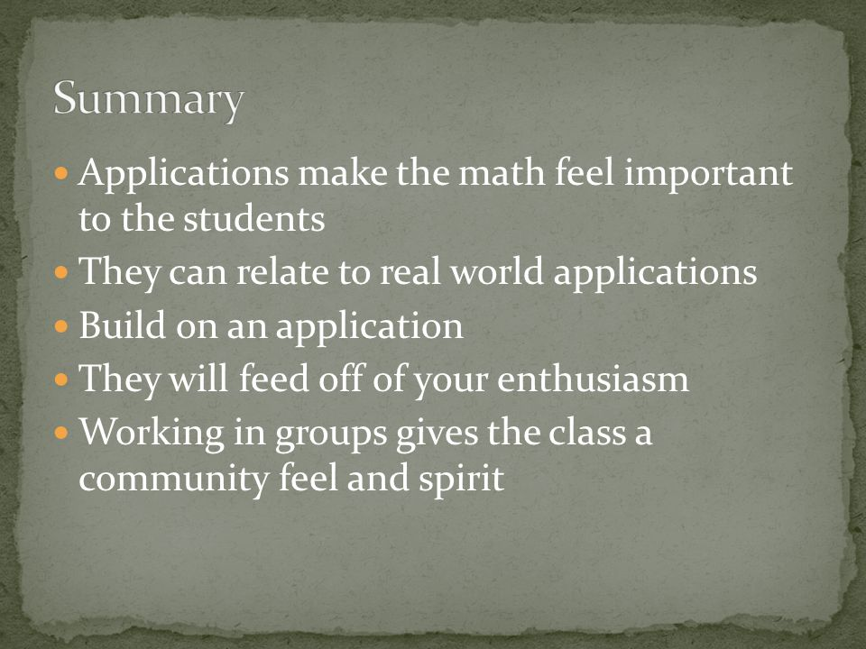 Applications make the math feel important to the students They can relate to real world applications Build on an application They will feed off of your enthusiasm Working in groups gives the class a community feel and spirit