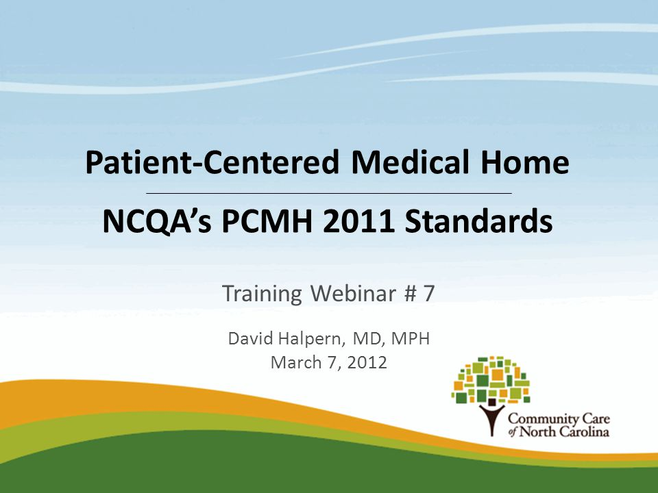 Training Webinar # 7 David Halpern, MD, MPH March 7, 2012 Patient-Centered Medical Home NCQA's PCMH 2011 Standards
