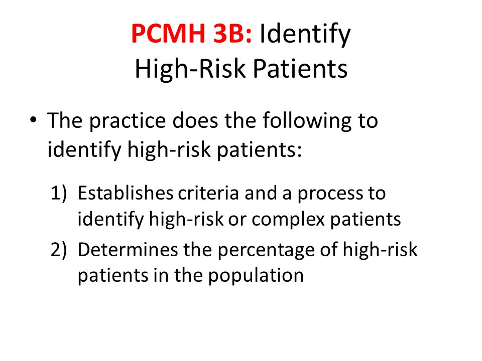 The practice does the following to identify high-risk patients: 1)Establishes criteria and a process to identify high-risk or complex patients 2)Determines the percentage of high-risk patients in the population PCMH 3B: Identify High-Risk Patients