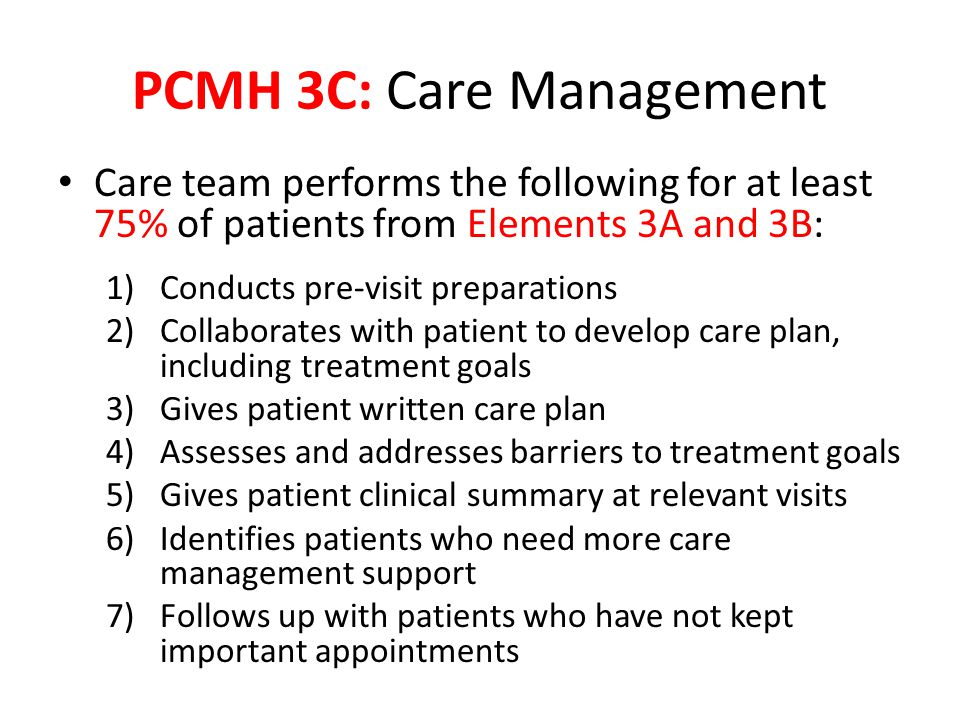 Care team performs the following for at least 75% of patients from Elements 3A and 3B: 1)Conducts pre-visit preparations 2)Collaborates with patient to develop care plan, including treatment goals 3)Gives patient written care plan 4)Assesses and addresses barriers to treatment goals 5)Gives patient clinical summary at relevant visits 6)Identifies patients who need more care management support 7)Follows up with patients who have not kept important appointments PCMH 3C: Care Management