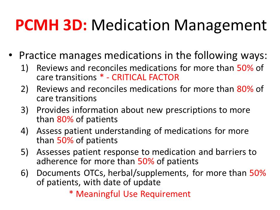 Practice manages medications in the following ways: 1)Reviews and reconciles medications for more than 50% of care transitions * - CRITICAL FACTOR 2)Reviews and reconciles medications for more than 80% of care transitions 3)Provides information about new prescriptions to more than 80% of patients 4)Assess patient understanding of medications for more than 50% of patients 5)Assesses patient response to medication and barriers to adherence for more than 50% of patients 6)Documents OTCs, herbal/supplements, for more than 50% of patients, with date of update * Meaningful Use Requirement PCMH 3D: Medication Management