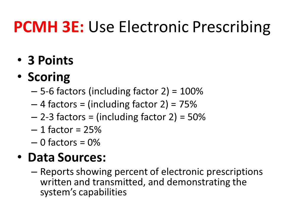 3 Points Scoring – 5-6 factors (including factor 2) = 100% – 4 factors = (including factor 2) = 75% – 2-3 factors = (including factor 2) = 50% – 1 factor = 25% – 0 factors = 0% Data Sources: – Reports showing percent of electronic prescriptions written and transmitted, and demonstrating the system's capabilities PCMH 3E: Use Electronic Prescribing