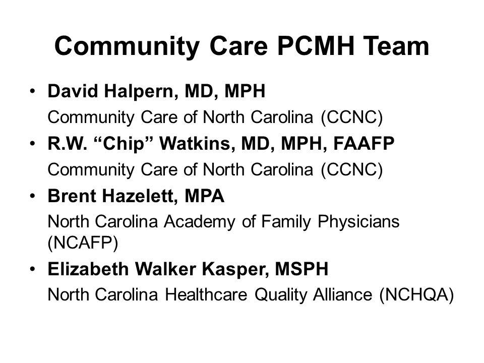 "Community Care PCMH Team David Halpern, MD, MPH Community Care of North Carolina (CCNC) R.W. ""Chip"" Watkins, MD, MPH, FAAFP Community Care of North Ca"