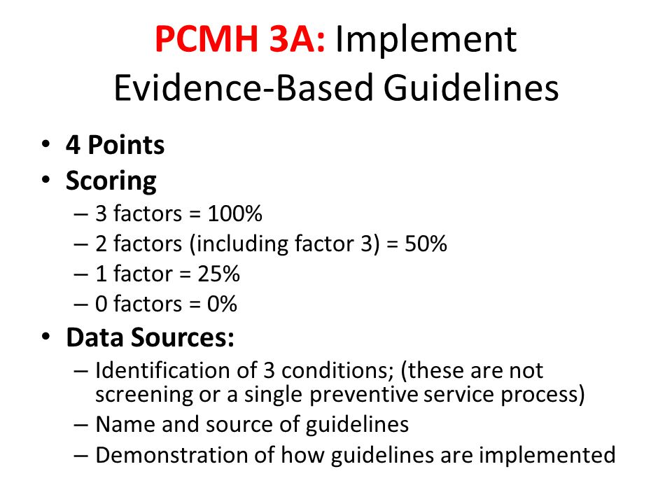 4 Points Scoring – 3 factors = 100% – 2 factors (including factor 3) = 50% – 1 factor = 25% – 0 factors = 0% Data Sources: – Identification of 3 conditions; (these are not screening or a single preventive service process) – Name and source of guidelines – Demonstration of how guidelines are implemented PCMH 3A: Implement Evidence-Based Guidelines