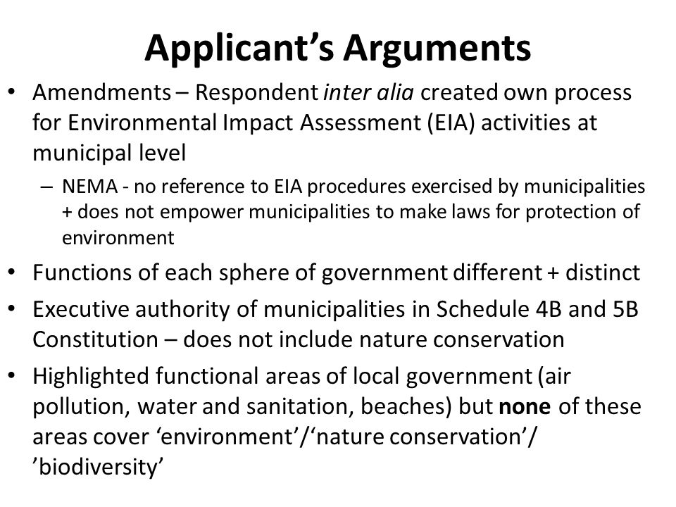 Amendments – Respondent inter alia created own process for Environmental Impact Assessment (EIA) activities at municipal level – NEMA - no reference to EIA procedures exercised by municipalities + does not empower municipalities to make laws for protection of environment Functions of each sphere of government different + distinct Executive authority of municipalities in Schedule 4B and 5B Constitution – does not include nature conservation Highlighted functional areas of local government (air pollution, water and sanitation, beaches) but none of these areas cover 'environment'/'nature conservation'/ 'biodiversity' Applicant's Arguments