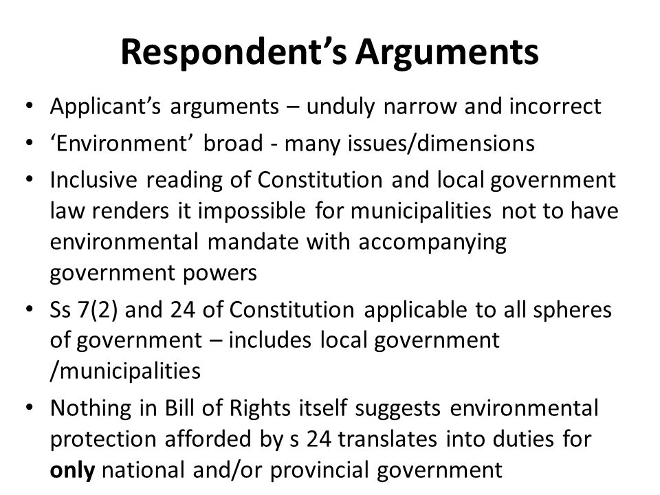 Respondent's Arguments Applicant's arguments – unduly narrow and incorrect 'Environment' broad - many issues/dimensions Inclusive reading of Constitution and local government law renders it impossible for municipalities not to have environmental mandate with accompanying government powers Ss 7(2) and 24 of Constitution applicable to all spheres of government – includes local government /municipalities Nothing in Bill of Rights itself suggests environmental protection afforded by s 24 translates into duties for only national and/or provincial government
