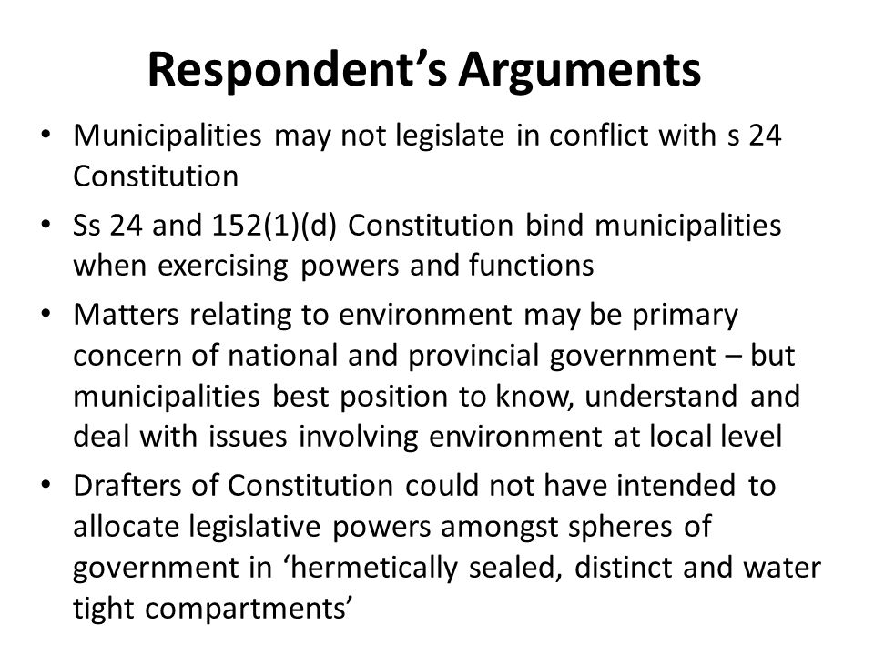 Respondent's Arguments Municipalities may not legislate in conflict with s 24 Constitution Ss 24 and 152(1)(d) Constitution bind municipalities when exercising powers and functions Matters relating to environment may be primary concern of national and provincial government – but municipalities best position to know, understand and deal with issues involving environment at local level Drafters of Constitution could not have intended to allocate legislative powers amongst spheres of government in 'hermetically sealed, distinct and water tight compartments'