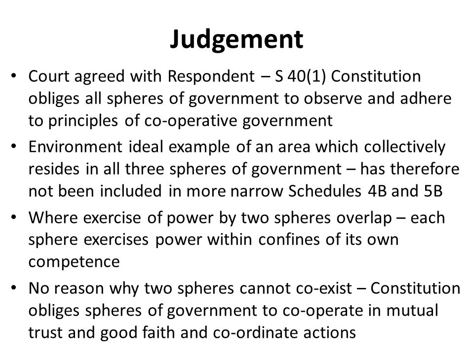 Judgement Court agreed with Respondent – S 40(1) Constitution obliges all spheres of government to observe and adhere to principles of co-operative government Environment ideal example of an area which collectively resides in all three spheres of government – has therefore not been included in more narrow Schedules 4B and 5B Where exercise of power by two spheres overlap – each sphere exercises power within confines of its own competence No reason why two spheres cannot co-exist – Constitution obliges spheres of government to co-operate in mutual trust and good faith and co-ordinate actions
