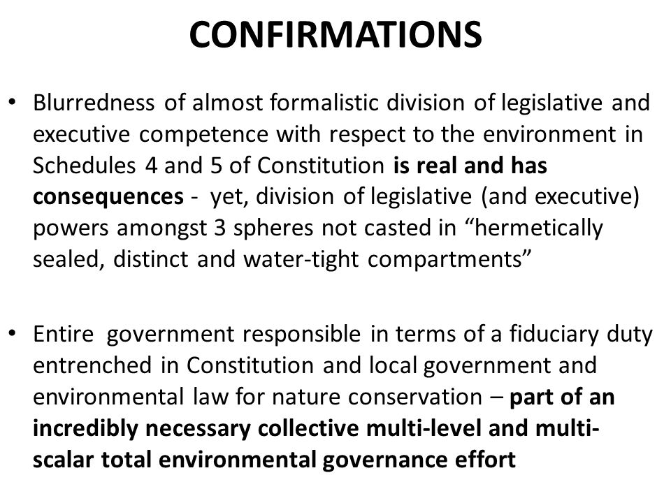 CONFIRMATIONS Blurredness of almost formalistic division of legislative and executive competence with respect to the environment in Schedules 4 and 5 of Constitution is real and has consequences - yet, division of legislative (and executive) powers amongst 3 spheres not casted in hermetically sealed, distinct and water-tight compartments Entire government responsible in terms of a fiduciary duty entrenched in Constitution and local government and environmental law for nature conservation – part of an incredibly necessary collective multi-level and multi- scalar total environmental governance effort