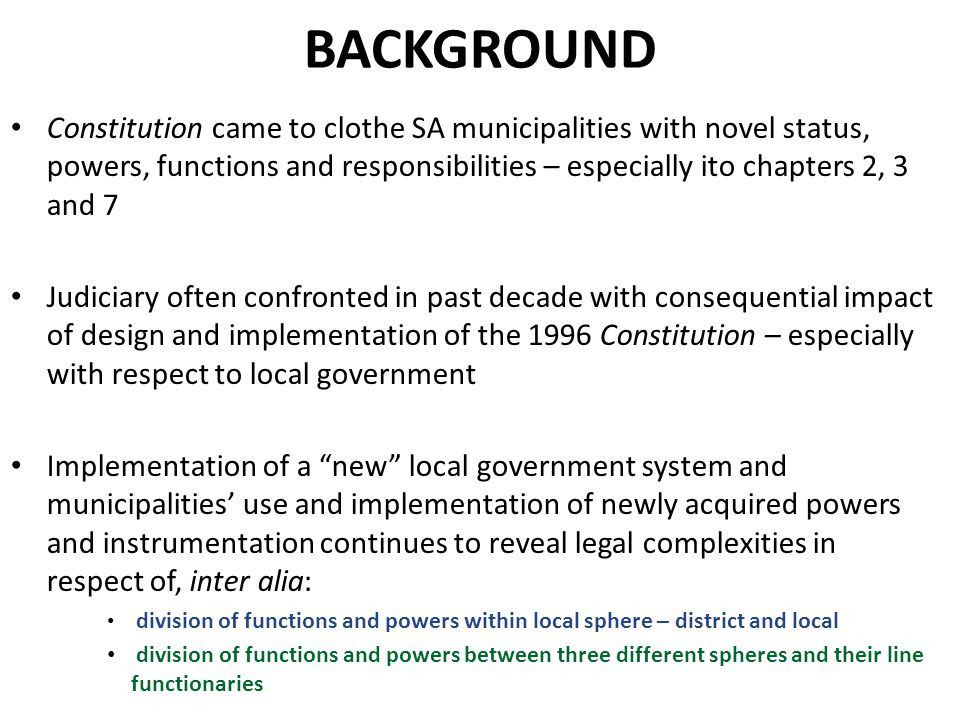 BACKGROUND Constitution came to clothe SA municipalities with novel status, powers, functions and responsibilities – especially ito chapters 2, 3 and 7 Judiciary often confronted in past decade with consequential impact of design and implementation of the 1996 Constitution – especially with respect to local government Implementation of a new local government system and municipalities' use and implementation of newly acquired powers and instrumentation continues to reveal legal complexities in respect of, inter alia: division of functions and powers within local sphere – district and local division of functions and powers between three different spheres and their line functionaries
