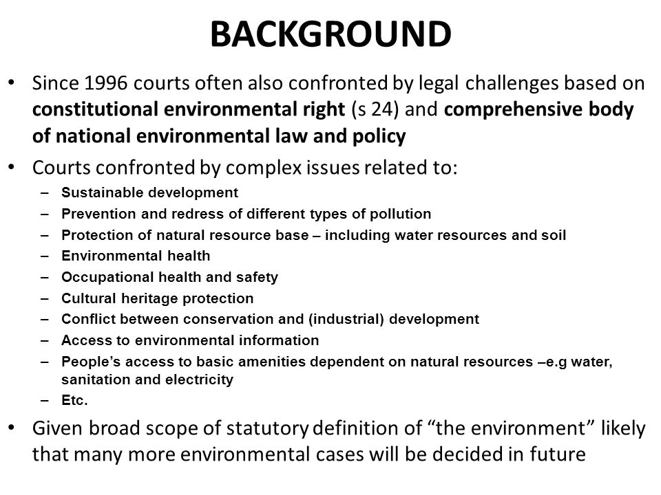 BACKGROUND Since 1996 courts often also confronted by legal challenges based on constitutional environmental right (s 24) and comprehensive body of national environmental law and policy Courts confronted by complex issues related to: –Sustainable development –Prevention and redress of different types of pollution –Protection of natural resource base – including water resources and soil –Environmental health –Occupational health and safety –Cultural heritage protection –Conflict between conservation and (industrial) development –Access to environmental information –People's access to basic amenities dependent on natural resources –e.g water, sanitation and electricity –Etc.