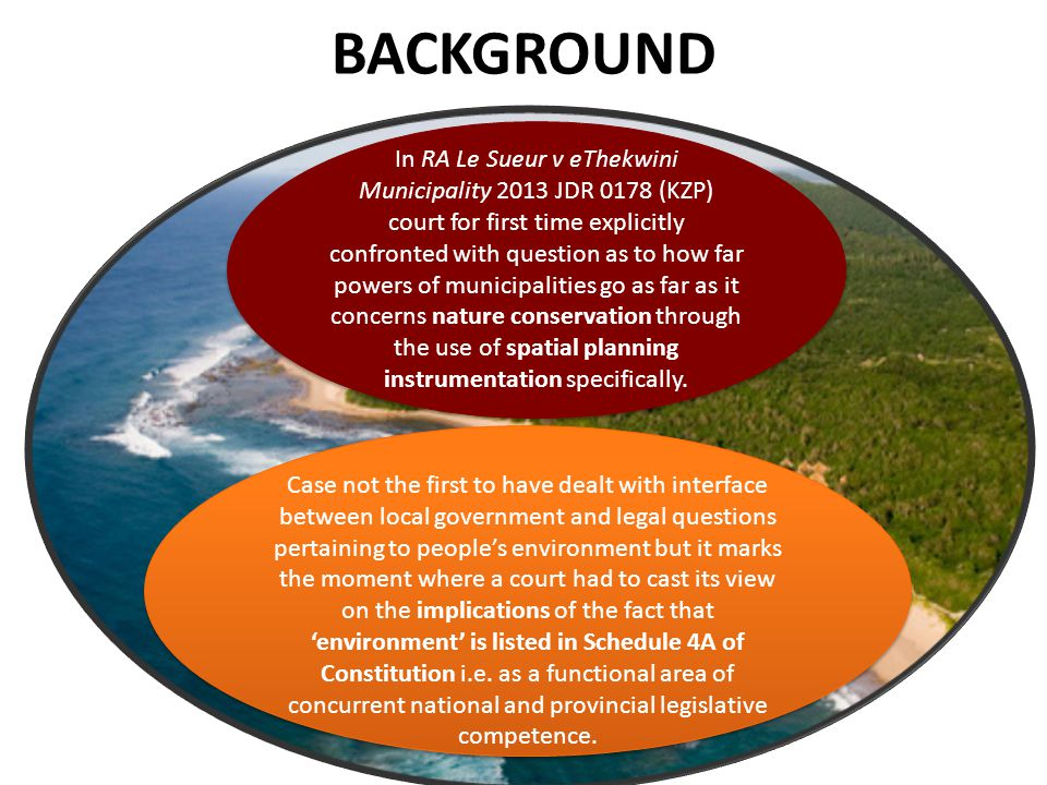 BACKGROUND In RA Le Sueur v eThekwini Municipality 2013 JDR 0178 (KZP) court for first time explicitly confronted with question as to how far powers of municipalities go as far as it concerns nature conservation through the use of spatial planning instrumentation specifically.