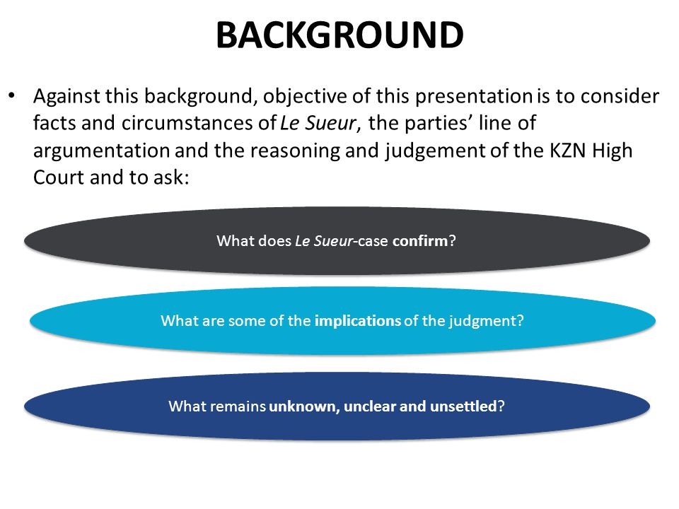 BACKGROUND Against this background, objective of this presentation is to consider facts and circumstances of Le Sueur, the parties' line of argumentation and the reasoning and judgement of the KZN High Court and to ask: What does Le Sueur-case confirm.