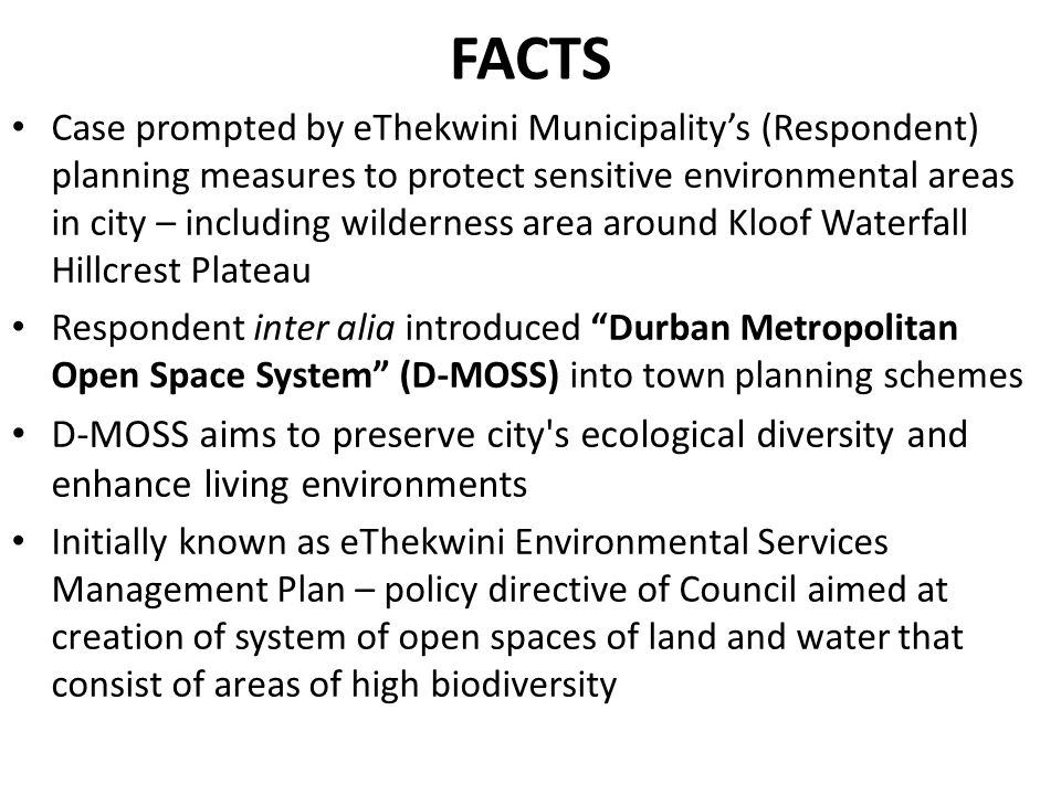 Case prompted by eThekwini Municipality's (Respondent) planning measures to protect sensitive environmental areas in city – including wilderness area around Kloof Waterfall Hillcrest Plateau Respondent inter alia introduced Durban Metropolitan Open Space System (D-MOSS) into town planning schemes D-MOSS aims to preserve city s ecological diversity and enhance living environments Initially known as eThekwini Environmental Services Management Plan – policy directive of Council aimed at creation of system of open spaces of land and water that consist of areas of high biodiversity FACTS