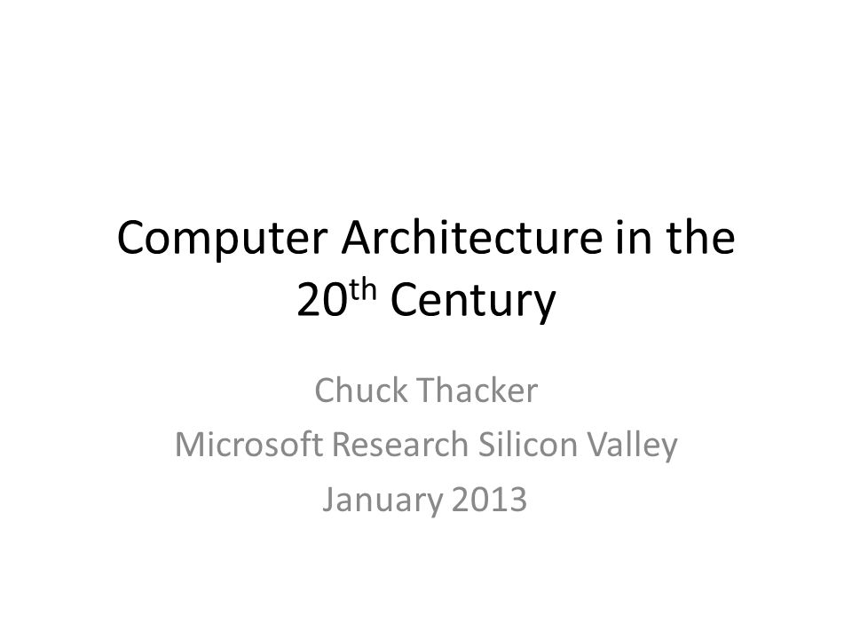 Computer Architecture in the 20 th Century Chuck Thacker Microsoft Research Silicon Valley January 2013