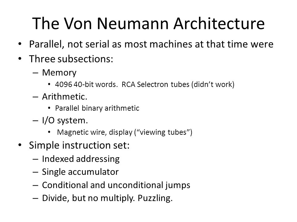 The Von Neumann Architecture Parallel, not serial as most machines at that time were Three subsections: – Memory 4096 40-bit words.