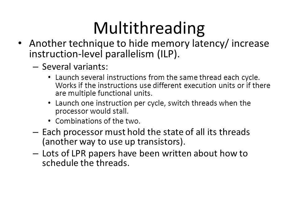 Multithreading Another technique to hide memory latency/ increase instruction-level parallelism (ILP).